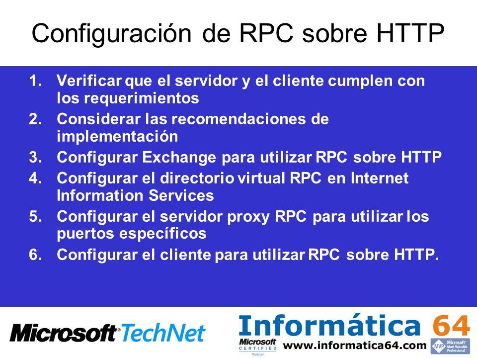 Configuración de RPC sobre HTTP 1.Verificar que el servidor y el cliente cumplen con los requerimientos 2.Considerar las recomendaciones de implementación 3.Configurar Exchange para utilizar RPC sobre HTTP 4.Configurar el directorio virtual RPC en Internet Information Services 5.Configurar el servidor proxy RPC para utilizar los puertos específicos 6.Configurar el cliente para utilizar RPC sobre HTTP.