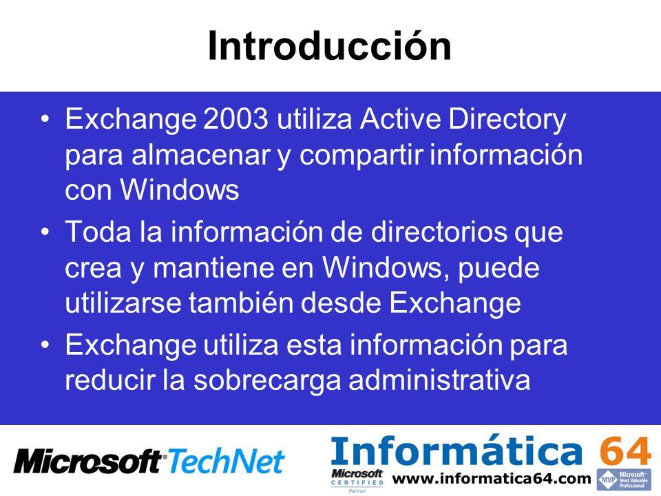 Introducción Exchange 2003 utiliza Active Directory para almacenar y compartir información con Windows Toda la información de directorios que crea y mantiene en Windows, puede utilizarse también desde Exchange Exchange utiliza esta información para reducir la sobrecarga administrativa