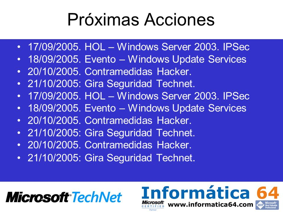 Próximas Acciones 17/09/2005. HOL – Windows Server 2003. IPSec 18/09/2005. Evento – Windows Update Services 20/10/2005. Contramedidas Hacker. 21/10/20