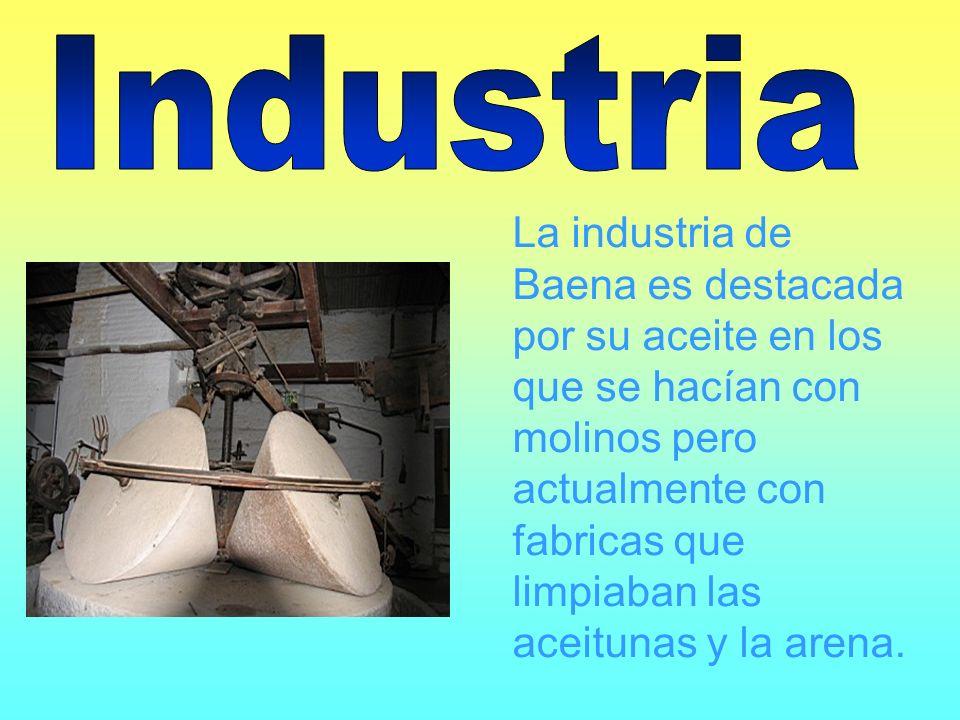 La industria de Baena es destacada por su aceite en los que se hacían con molinos pero actualmente con fabricas que limpiaban las aceitunas y la arena