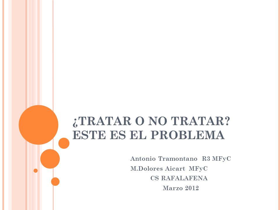 ¿TRATAR O NO TRATAR? ESTE ES EL PROBLEMA Antonio Tramontano R3 MFyC M.Dolores Aicart MFyC CS RAFALAFENA Marzo 2012