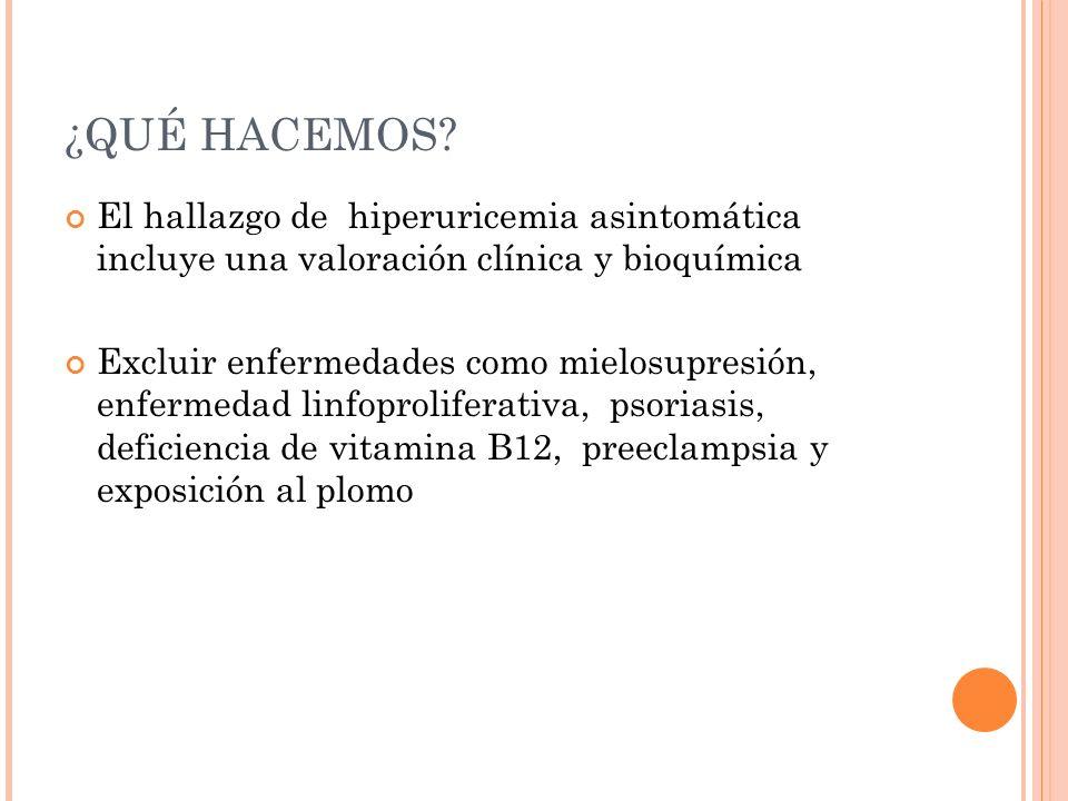 ¿QUÉ HACEMOS? El hallazgo de hiperuricemia asintomática incluye una valoración clínica y bioquímica Excluir enfermedades como mielosupresión, enfermed