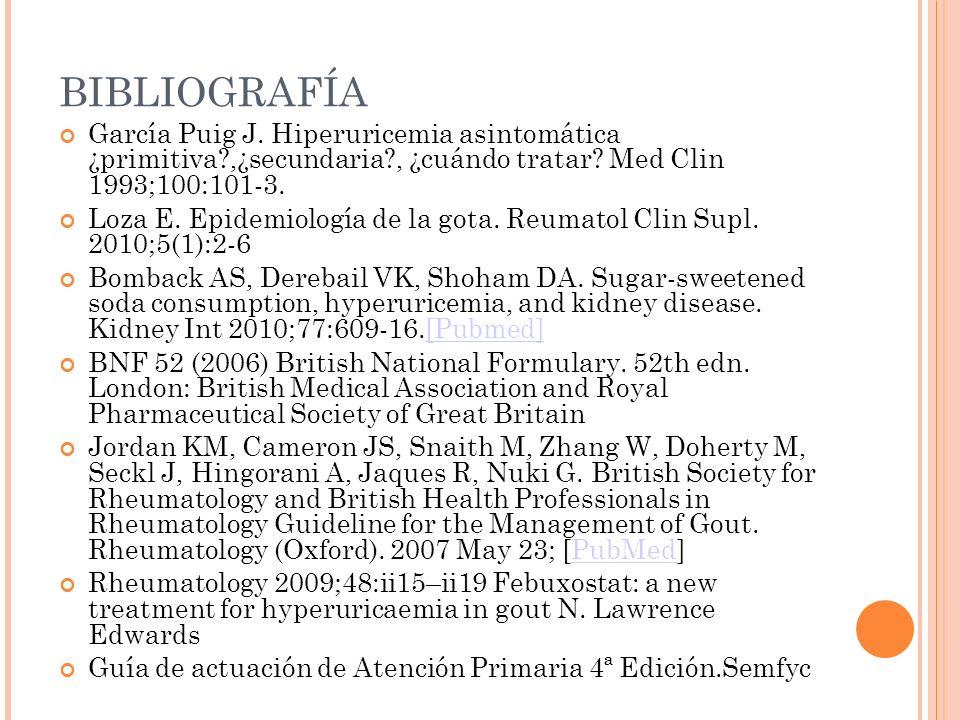 BIBLIOGRAFÍA García Puig J. Hiperuricemia asintomática ¿primitiva?,¿secundaria?, ¿cuándo tratar? Med Clin 1993;100:101-3. Loza E. Epidemiología de la