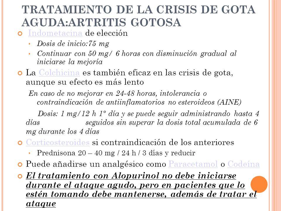 TRATAMIENTO DE LA CRISIS DE GOTA AGUDA:ARTRITIS GOTOSA Indometacina de elecciónIndometacina Dosis de inicio:75 mg Continuar con 50 mg/ 6 horas con dis