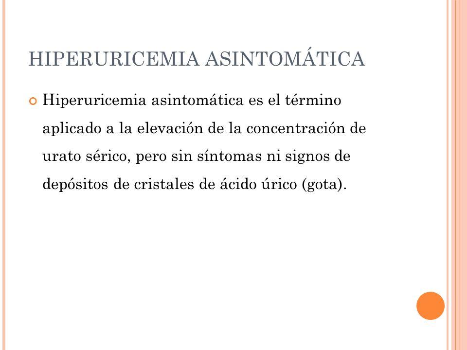 HIPERURICEMIA ASINTOMÁTICA Hiperuricemia asintomática es el término aplicado a la elevación de la concentración de urato sérico, pero sin síntomas ni