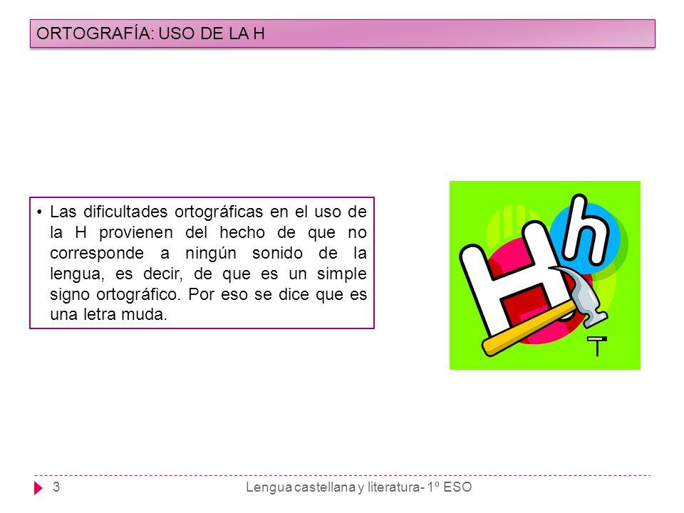 3 ORTOGRAFÍA: USO DE LA H Las dificultades ortográficas en el uso de la H provienen del hecho de que no corresponde a ningún sonido de la lengua, es d