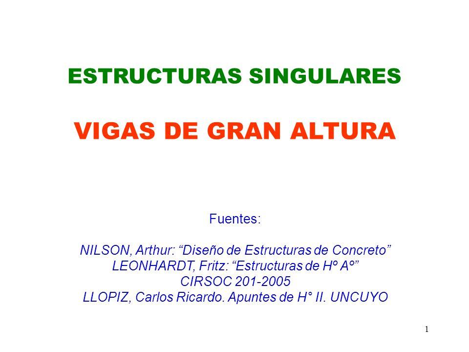 1 ESTRUCTURAS SINGULARES VIGAS DE GRAN ALTURA Fuentes: NILSON, Arthur: Diseño de Estructuras de Concreto LEONHARDT, Fritz: Estructuras de Hº Aº CIRSOC