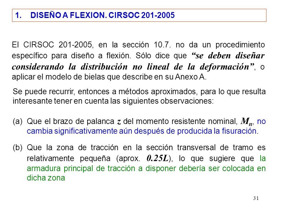 31 1. DISEÑO A FLEXION. CIRSOC 201-2005 El CIRSOC 201-2005, en la sección 10.7. no da un procedimiento específico para diseño a flexión. Sólo dice que