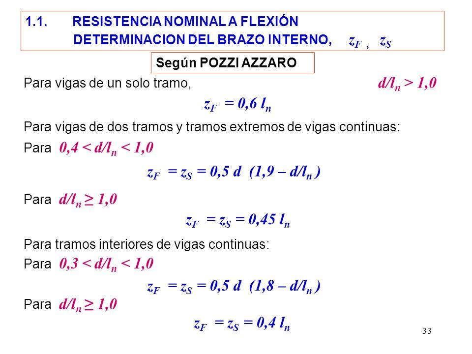 33 Para vigas de un solo tramo, d/l n > 1,0 z F = z S = 0,5 d (1,9 – d/l n ) z F = 0,6 l n Para vigas de dos tramos y tramos extremos de vigas continu