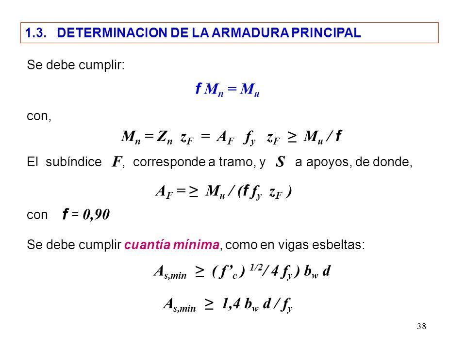 38 f M n = M u Se debe cumplir: 1.3. DETERMINACION DE LA ARMADURA PRINCIPAL con, M n = Z n z F = A F f y z F M u / f El subíndice F, corresponde a tra