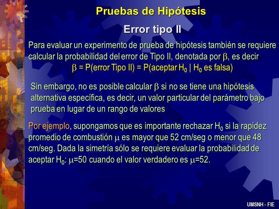 Pruebas de Hipótesis Error tipo II UMSNH - FIE Para evaluar un experimento de prueba de hipótesis también se requiere calcular la probabilidad del error de Tipo II, denotada por, es decir = P(error Tipo II) = P(aceptar H 0 | H 0 es falsa) = P(error Tipo II) = P(aceptar H 0 | H 0 es falsa) Sin embargo, no es posible calcular si no se tiene una hipótesis alternativa específica, es decir, un valor particular del parámetro bajo prueba en lugar de un rango de valores Por ejemplo, supongamos que es importante rechazar H 0 si la rapidez promedio de combustión es mayor que 52 cm/seg o menor que 48 cm/seg.