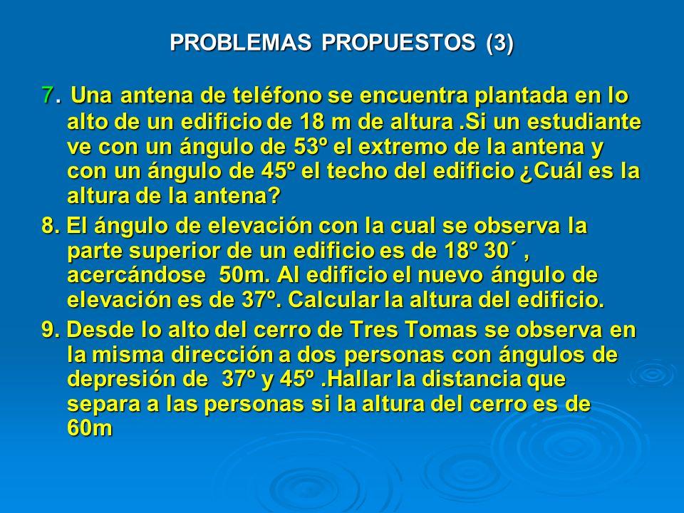 PROBLEMAS PROPUESTOS (3) 7. Una antena de teléfono se encuentra plantada en lo alto de un edificio de 18 m de altura.Si un estudiante ve con un ángulo
