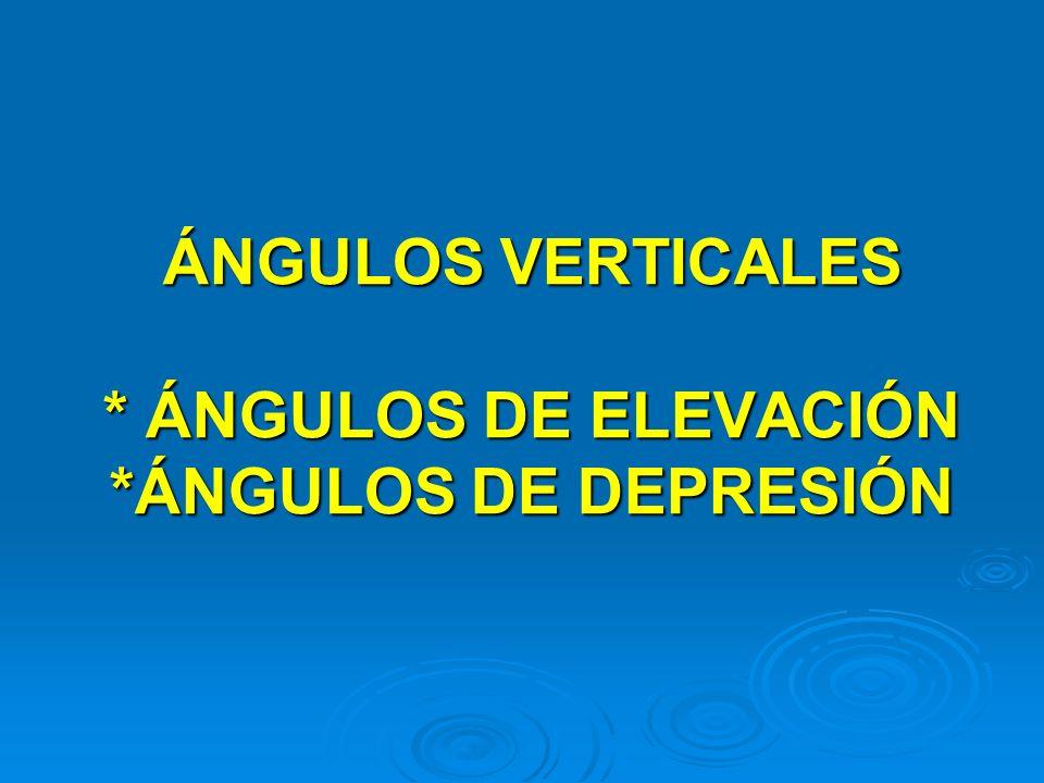 ÁNGULOS VERTICALES * ÁNGULOS DE ELEVACIÓN *ÁNGULOS DE DEPRESIÓN