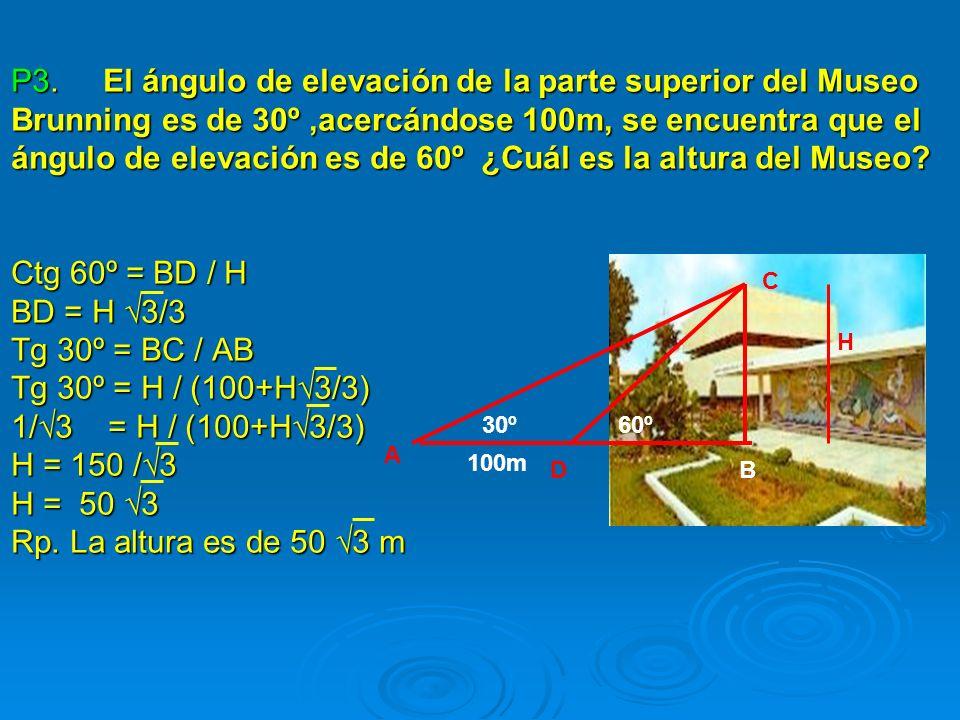 P3. El ángulo de elevación de la parte superior del Museo Brunning es de 30º,acercándose 100m, se encuentra que el ángulo de elevación es de 60º ¿Cuál