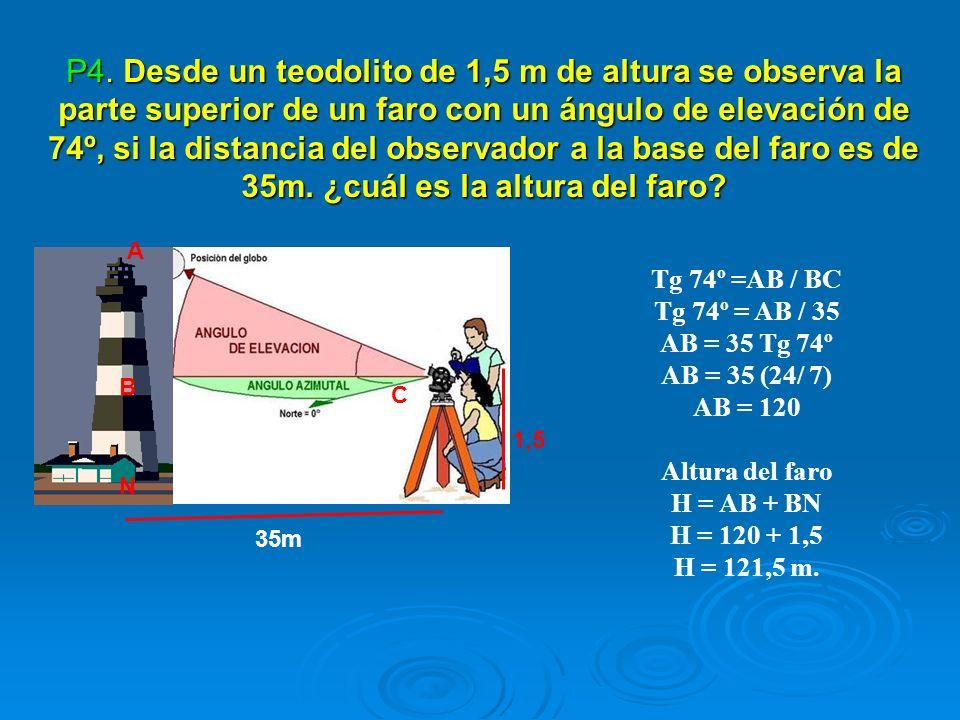 Tg 74º =AB / BC Tg 74º = AB / 35 AB = 35 Tg 74º AB = 35 (24/ 7) AB = 120 Altura del faro H = AB + BN H = 120 + 1,5 H = 121,5 m. P4. Desde un teodolito