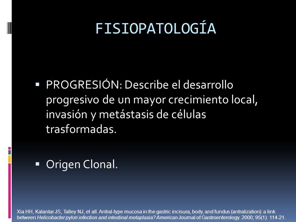 FISIOPATOLOGÍA PROGRESIÓN: Describe el desarrollo progresivo de un mayor crecimiento local, invasión y metástasis de células trasformadas. Origen Clon