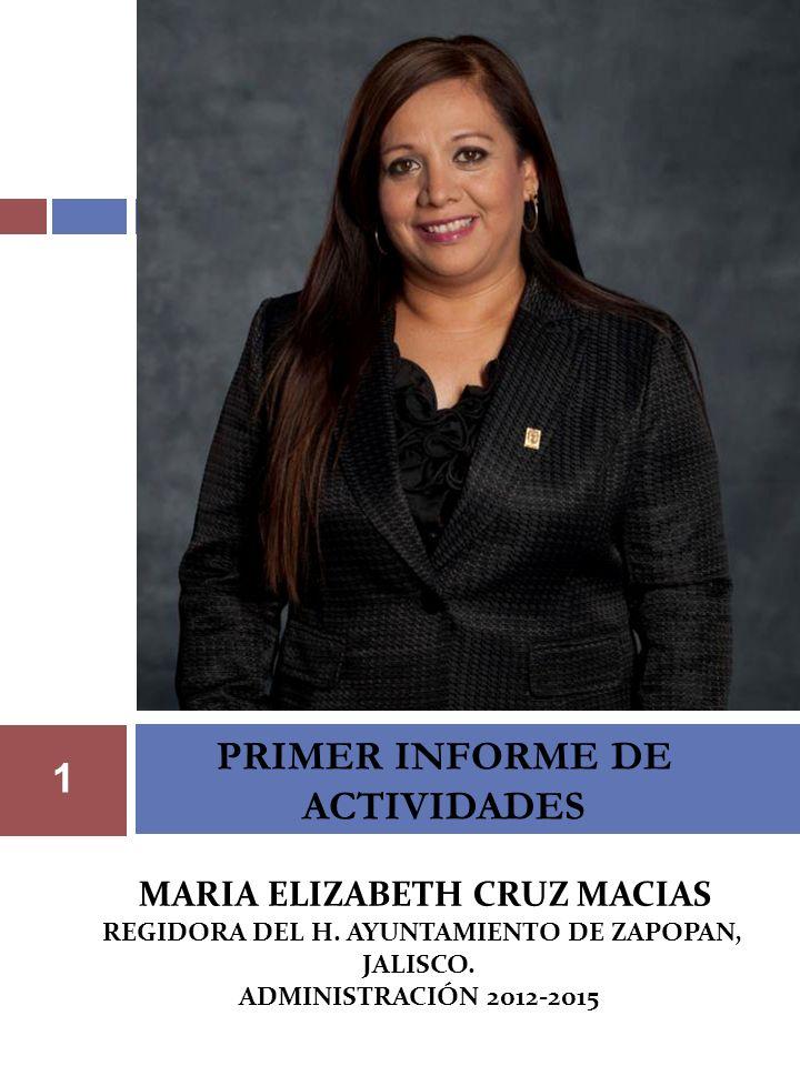 PRIMER INFORME DE ACTIVIDADES 1 MARIA ELIZABETH CRUZ MACIAS REGIDORA DEL H. AYUNTAMIENTO DE ZAPOPAN, JALISCO. ADMINISTRACIÓN 2012-2015