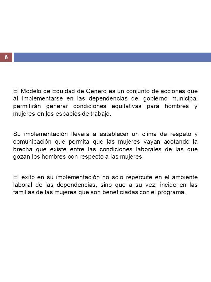 6 El Modelo de Equidad de Género es un conjunto de acciones que al implementarse en las dependencias del gobierno municipal permitirán generar condici