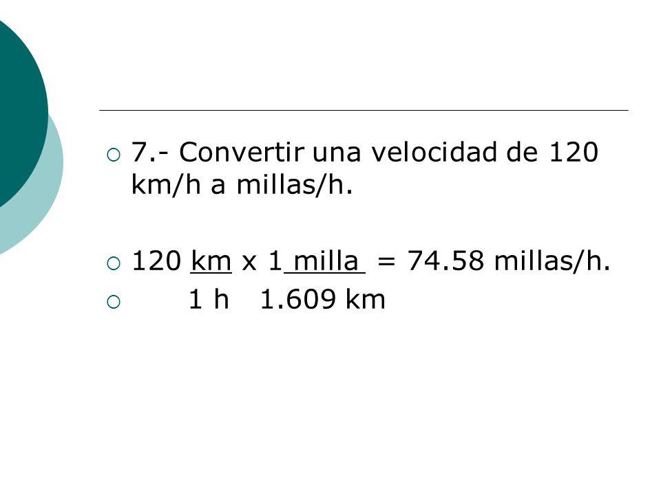 7.- Convertir una velocidad de 120 km/h a millas/h. 120 km x 1 milla = 74.58 millas/h. 1 h 1.609 km