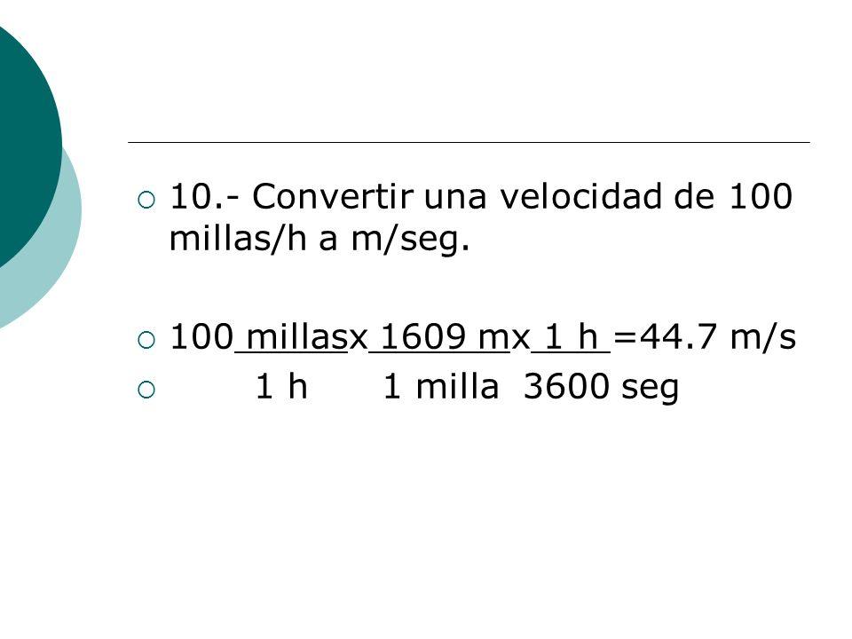 10.- Convertir una velocidad de 100 millas/h a m/seg. 100 millasx 1609 mx 1 h =44.7 m/s 1 h 1 milla 3600 seg