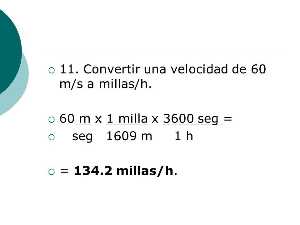 11. Convertir una velocidad de 60 m/s a millas/h. 60 m x 1 milla x 3600 seg = seg 1609 m 1 h = 134.2 millas/h.
