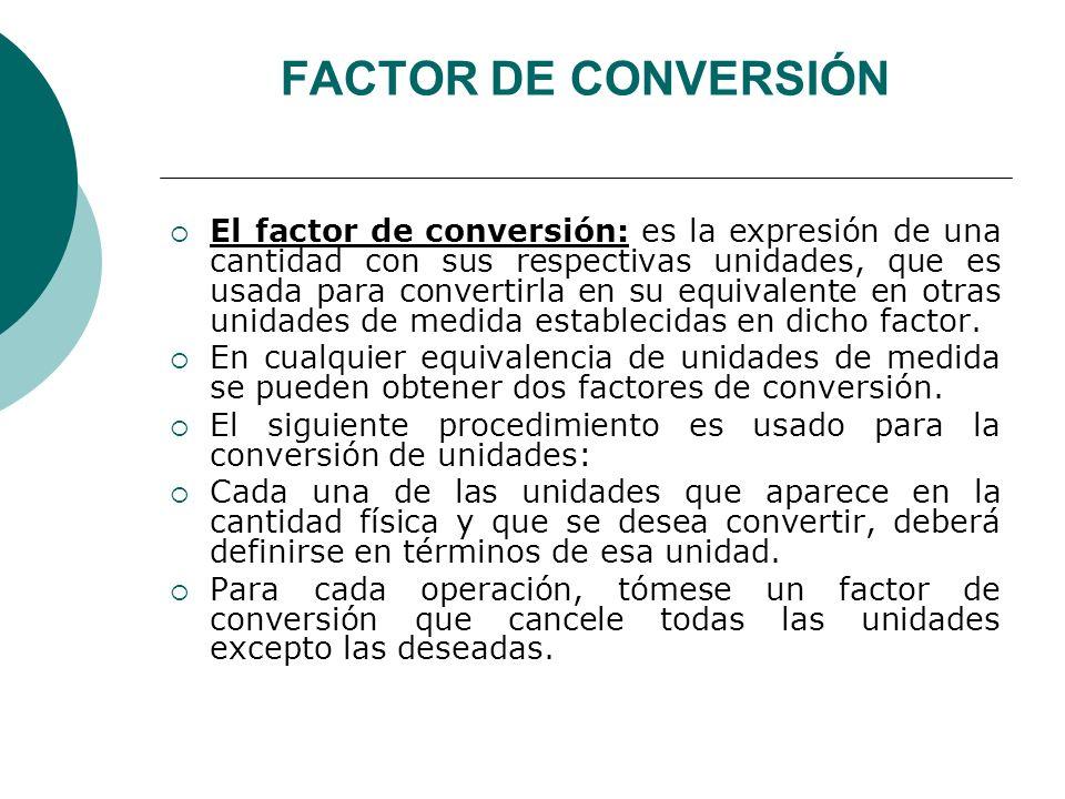 FACTOR DE CONVERSIÓN El factor de conversión: es la expresión de una cantidad con sus respectivas unidades, que es usada para convertirla en su equiva