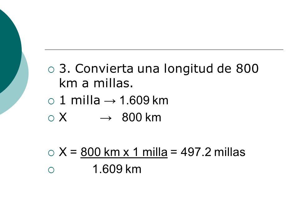 3. Convierta una longitud de 800 km a millas. 1 milla 1.609 km X 800 km X = 800 km x 1 milla = 497.2 millas 1.609 km