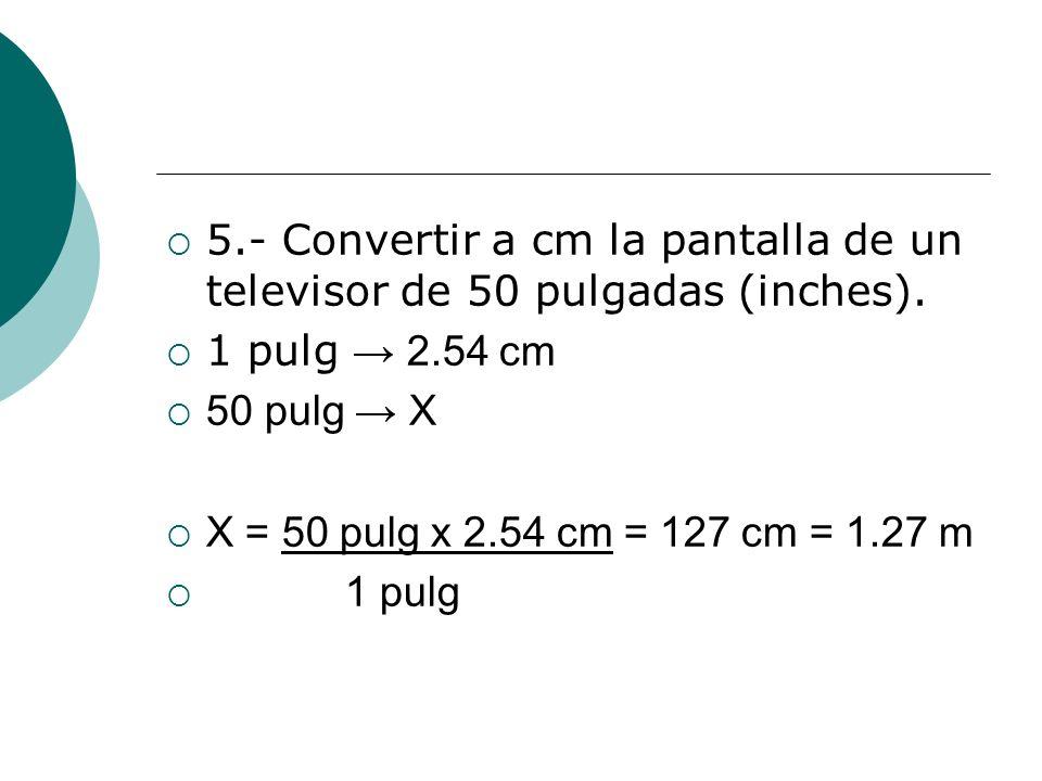 5.- Convertir a cm la pantalla de un televisor de 50 pulgadas (inches). 1 pulg 2.54 cm 50 pulg X X = 50 pulg x 2.54 cm = 127 cm = 1.27 m 1 pulg