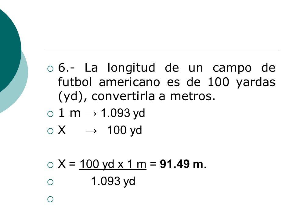 6.- La longitud de un campo de futbol americano es de 100 yardas (yd), convertirla a metros. 1 m 1.093 yd X 100 yd X = 100 yd x 1 m = 91.49 m. 1.093 y
