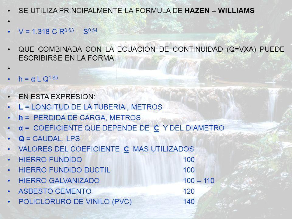 RUGOSIDAD DE LA TUBERIA EN LA DETERMINACION DE LOS DIÁMETROS A UTILIZAR ES FRECUENTE LA UTILIZACIÓN DE LA FÓRMULA DE WILLIAMS Y HAZEN, CUYA EXPRESION ORIGINAL ES: V = CR^0.63 S^0.54 X 0.001^-0.04 V=VELOCIDAD MEDIA R=RADIO HIDRÁULICO( D/4) S=PENDIENTE DEL GRADIENTE HIDRÁULICO O PÉRDIDA DE CARGA.