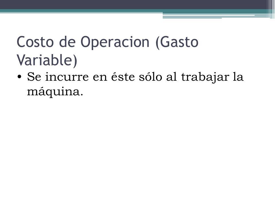 Costo de Operacion (Gasto Variable) Se incurre en éste sólo al trabajar la máquina.