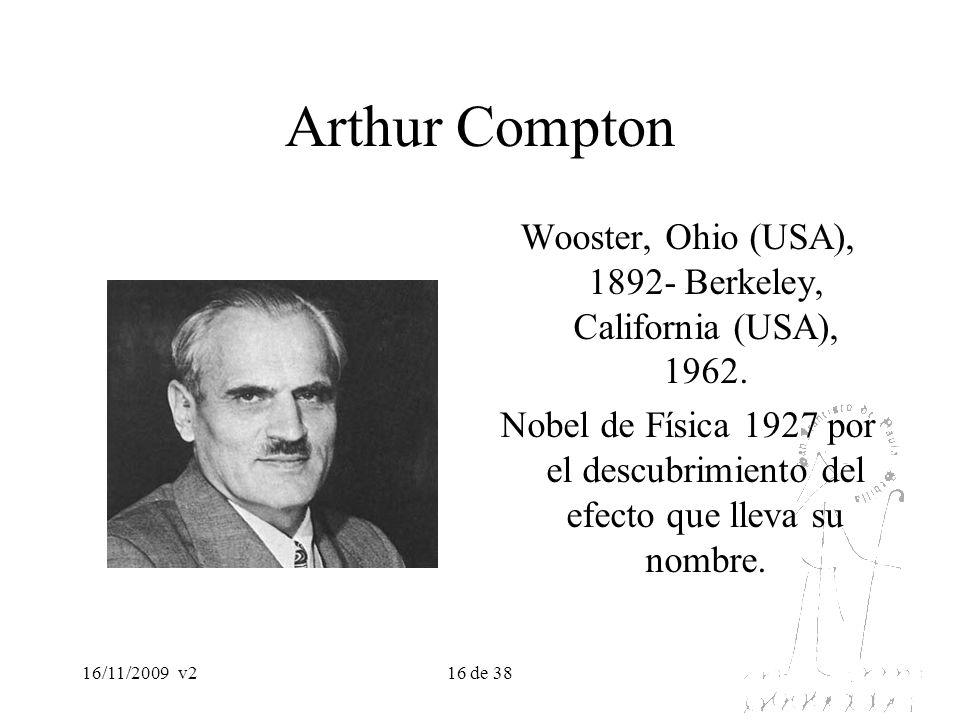 16/11/2009v216 de 38 Arthur Compton Wooster, Ohio (USA), 1892- Berkeley, California (USA), 1962. Nobel de Física 1927 por el descubrimiento del efecto