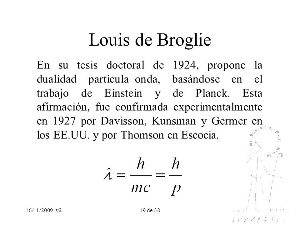 16/11/2009v219 de 38 Louis de Broglie En su tesis doctoral de 1924, propone la dualidad partícula–onda, basándose en el trabajo de Einstein y de Planc