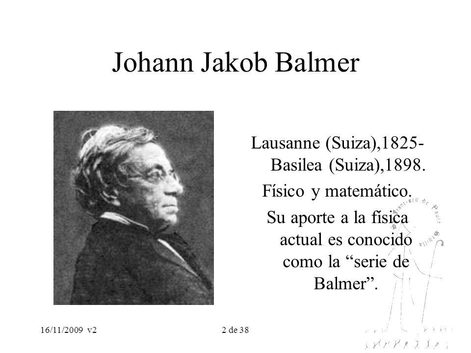 16/11/2009v23 de 38 Johann Jakob Balmer En 1885, estableció una ley empírica que permite calcular la distribución de las líneas espectrales del hidrógeno designadas respectivamente por H α, H β, H γ y H δ, y que forman la serie de Balmer