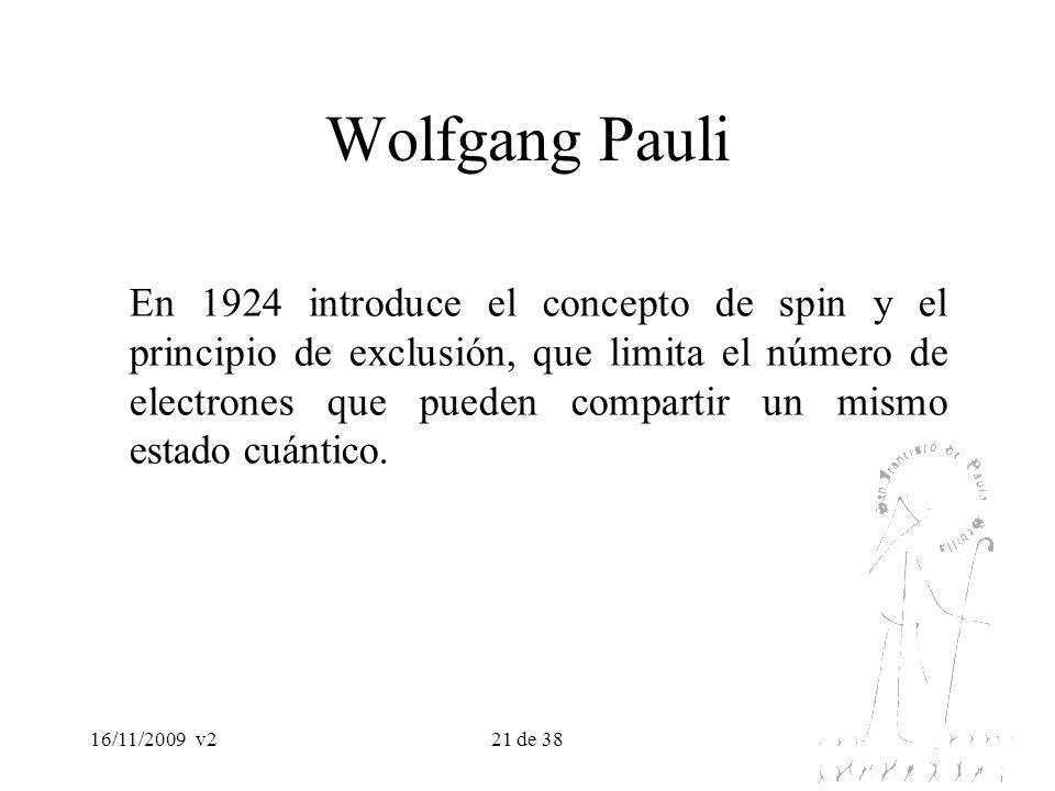 16/11/2009v221 de 38 Wolfgang Pauli En 1924 introduce el concepto de spin y el principio de exclusión, que limita el número de electrones que pueden c