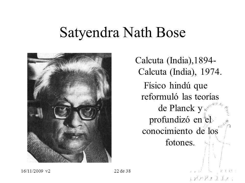 16/11/2009v222 de 38 Satyendra Nath Bose Calcuta (India),1894- Calcuta (India), 1974. Físico hindú que reformuló las teorías de Planck y profundizó en
