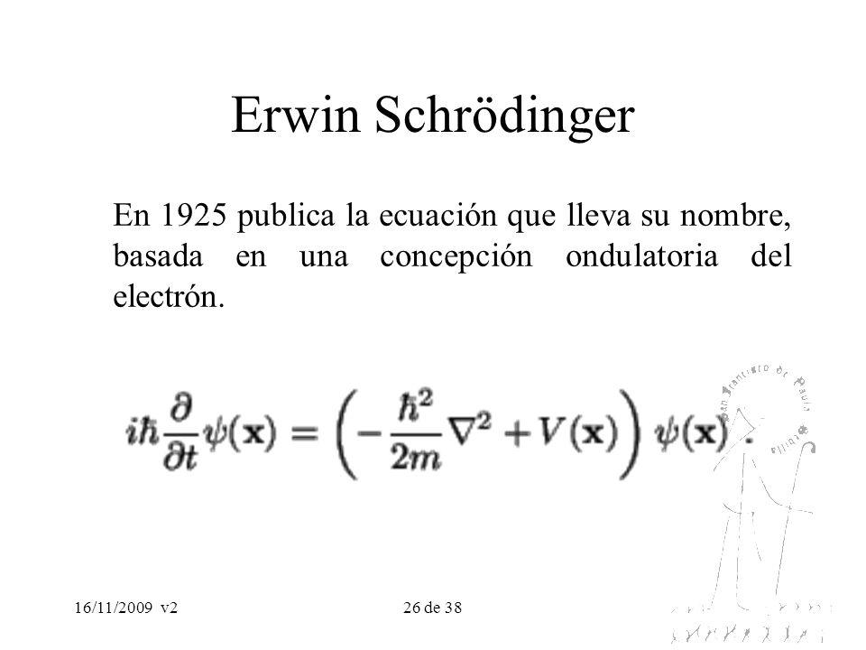 16/11/2009v226 de 38 Erwin Schrödinger En 1925 publica la ecuación que lleva su nombre, basada en una concepción ondulatoria del electrón.