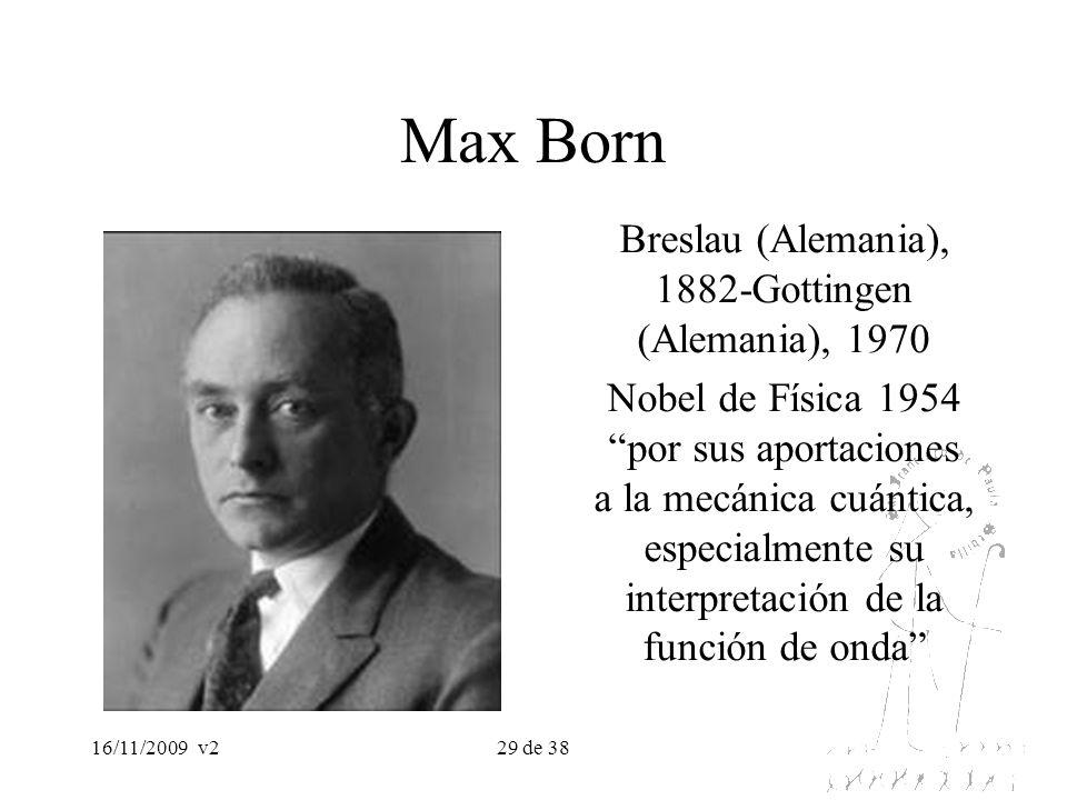 16/11/2009v229 de 38 Max Born Breslau (Alemania), 1882-Gottingen (Alemania), 1970 Nobel de Física 1954 por sus aportaciones a la mecánica cuántica, es