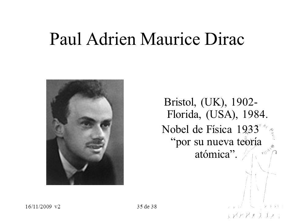 16/11/2009v235 de 38 Paul Adrien Maurice Dirac Bristol, (UK), 1902- Florida, (USA), 1984. Nobel de Física 1933 por su nueva teoría atómica.