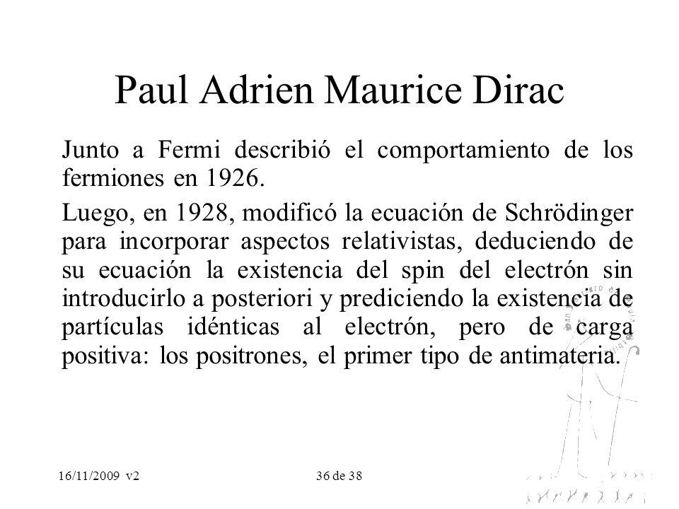 16/11/2009v236 de 38 Paul Adrien Maurice Dirac Junto a Fermi describió el comportamiento de los fermiones en 1926. Luego, en 1928, modificó la ecuació