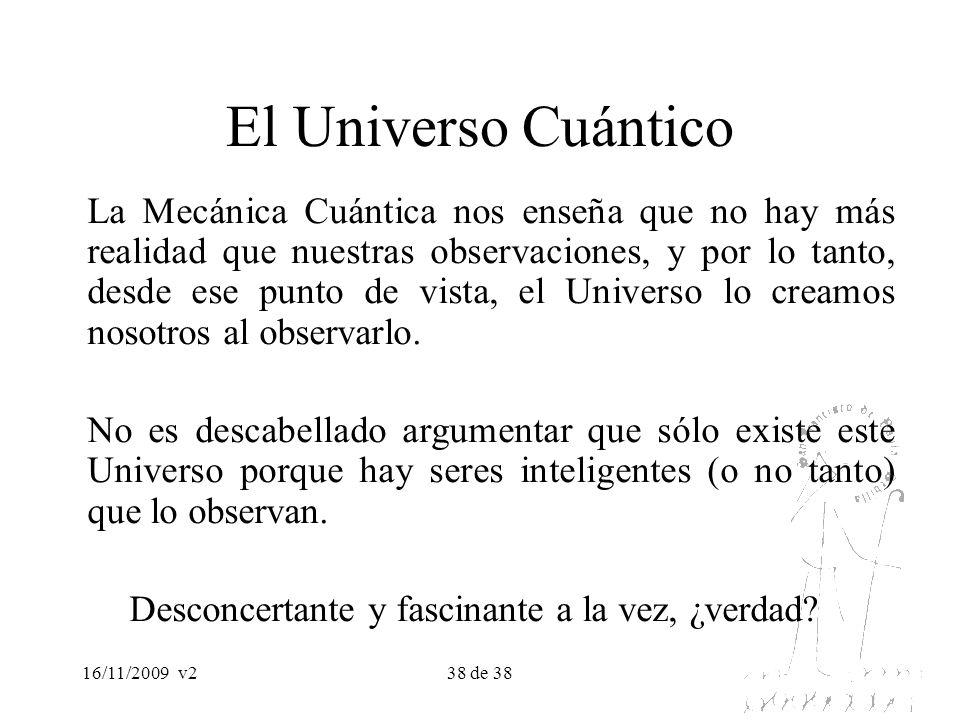 16/11/2009v238 de 38 El Universo Cuántico La Mecánica Cuántica nos enseña que no hay más realidad que nuestras observaciones, y por lo tanto, desde es