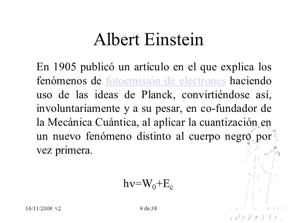 16/11/2009v29 de 38 Albert Einstein En 1905 publicó un artículo en el que explica los fenómenos de fotoemisión de electrones haciendo uso de las ideas