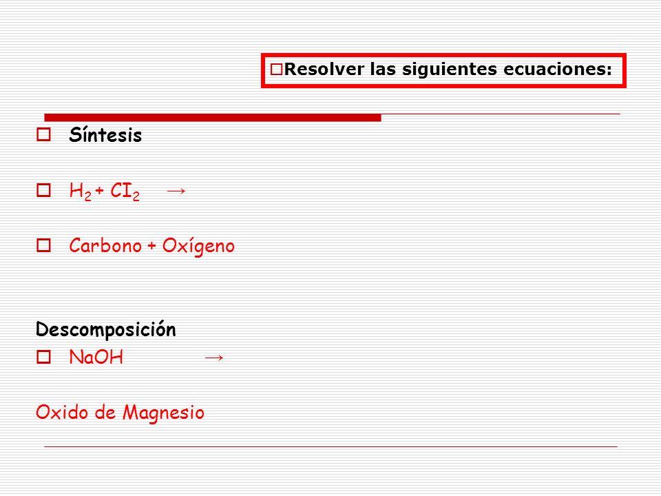 Síntesis H 2 + CI 2 Carbono + Oxígeno Descomposición NaOH Oxido de Magnesio Resolver las siguientes ecuaciones: