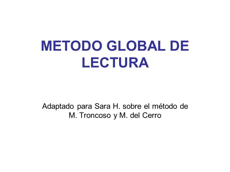 METODO GLOBAL DE LECTURA Adaptado para Sara H. sobre el método de M. Troncoso y M. del Cerro
