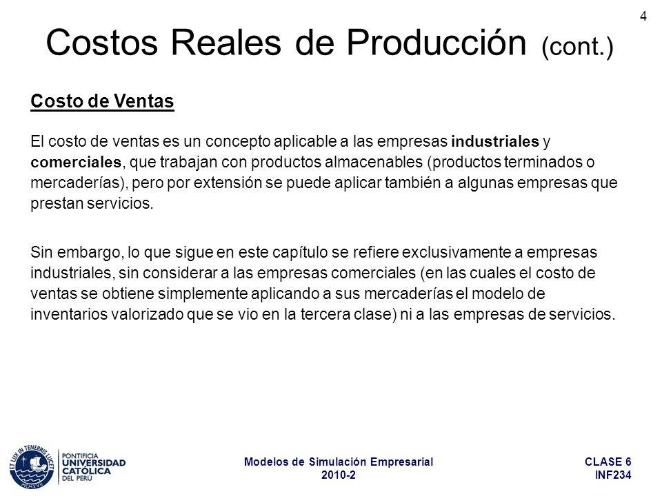 CLASE 6 INF234 Modelos de Simulación Empresarial 2010-2 15 Costos Reales de Producción (cont.) Otros Productos Terminados (cont.) A este modelo todavía se le podría aplicar variación en los precios de venta y en los costos de producción, utilizando algún índice de variación de precios, como el IPC (Índice de Precios al Consumidor), por ejemplo.