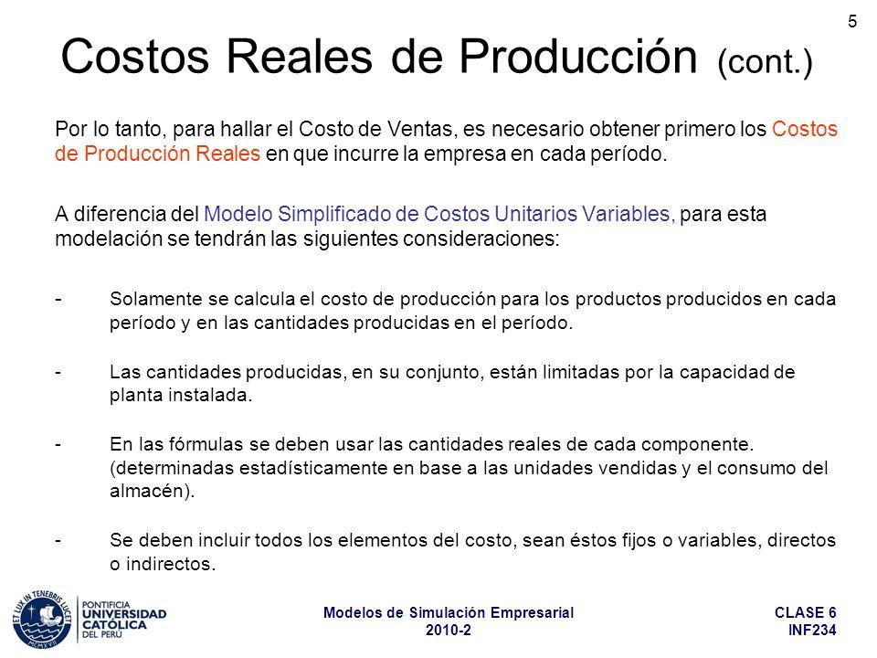 CLASE 6 INF234 Modelos de Simulación Empresarial 2010-2 6 A diferencia del Modelo Simplificado de Costos Unitarios Variables, en el cual se deben incluir todos los productos producidos y todos los insumos y materiales utilizados, en el modelo de Costos Reales de Producción, la simplificación consiste en simular al detalle solamente el comportamiento de los productos e insumos más significativos desde el punto de vista económico, considerando todos los demás en una forma global.