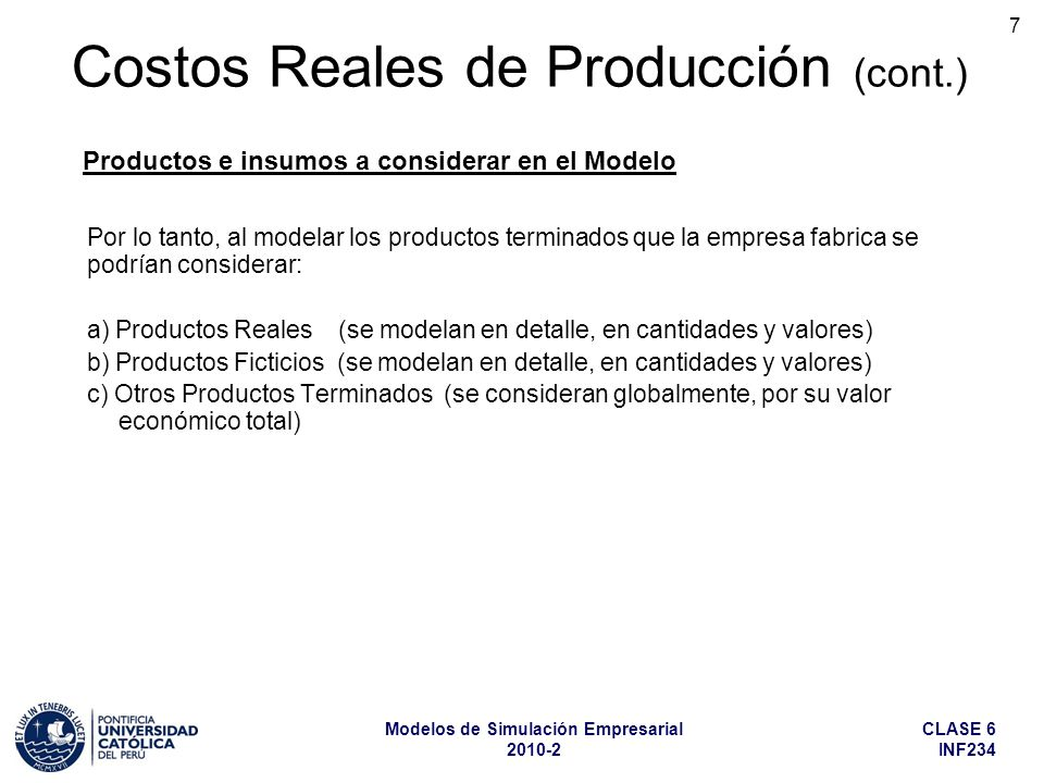 CLASE 6 INF234 Modelos de Simulación Empresarial 2010-2 18 De manera similar, en la composición de los productos reales o ficticios más importantes (los que modelamos en detalle), hay un grupo de insumos y materiales de menor importancia en la composición de su costo unitario, los cuales los debemos agrupar en Otros Insumos.