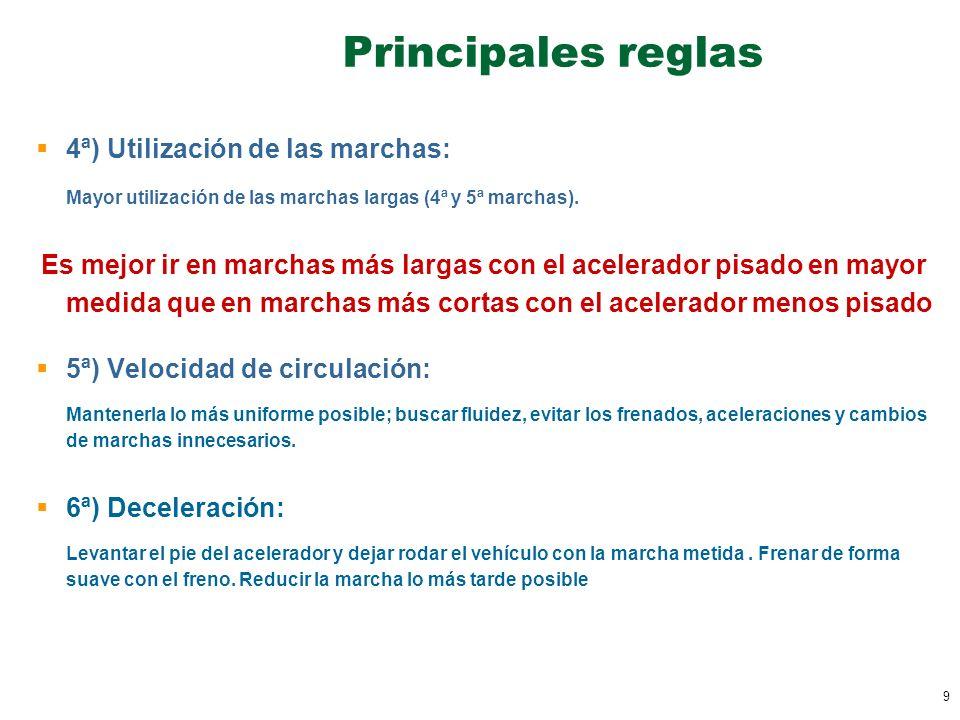 9 Principales reglas 4ª) Utilización de las marchas: Mayor utilización de las marchas largas (4ª y 5ª marchas). Es mejor ir en marchas más largas con