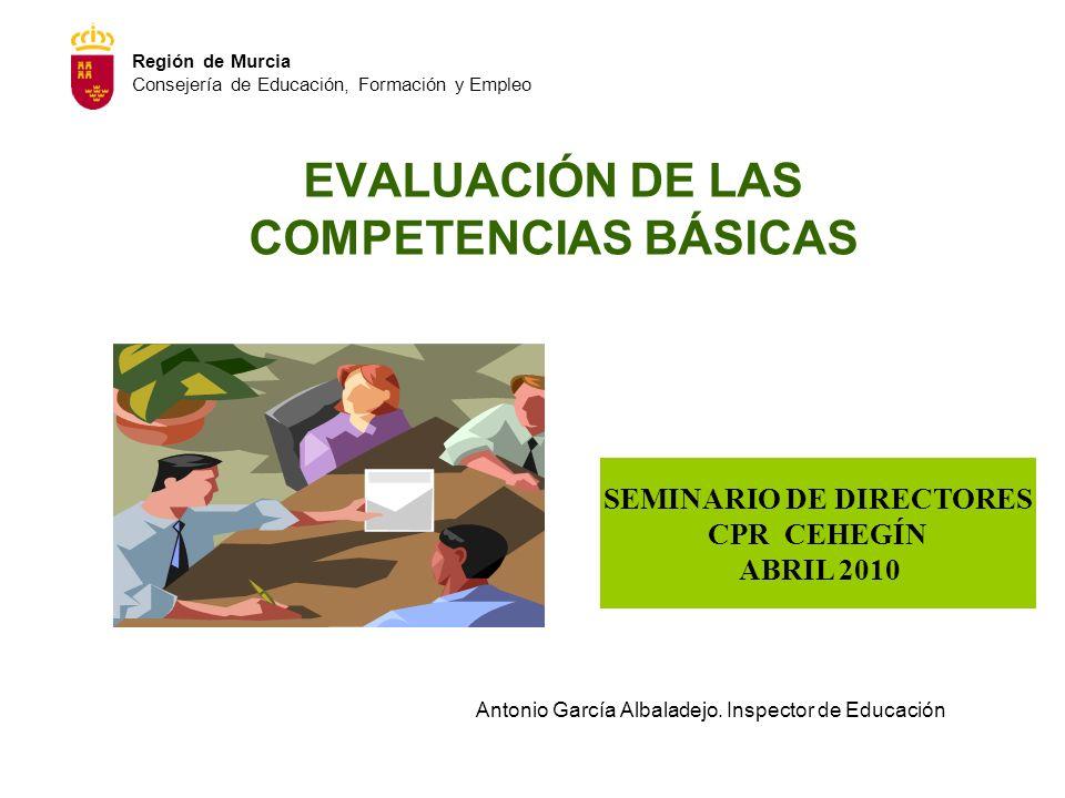 EVALUACIÓN DE LAS COMPETENCIAS BÁSICAS SEMINARIO DE DIRECTORES CPR CEHEGÍN ABRIL 2010 Antonio García Albaladejo. Inspector de Educación Región de Murc