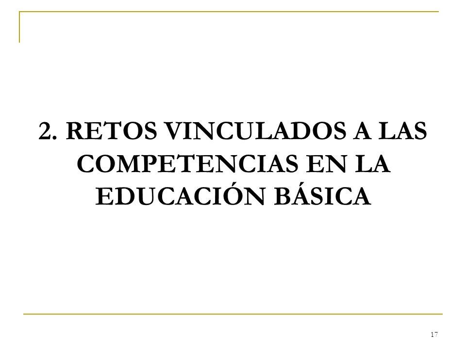 17 2. RETOS VINCULADOS A LAS COMPETENCIAS EN LA EDUCACIÓN BÁSICA